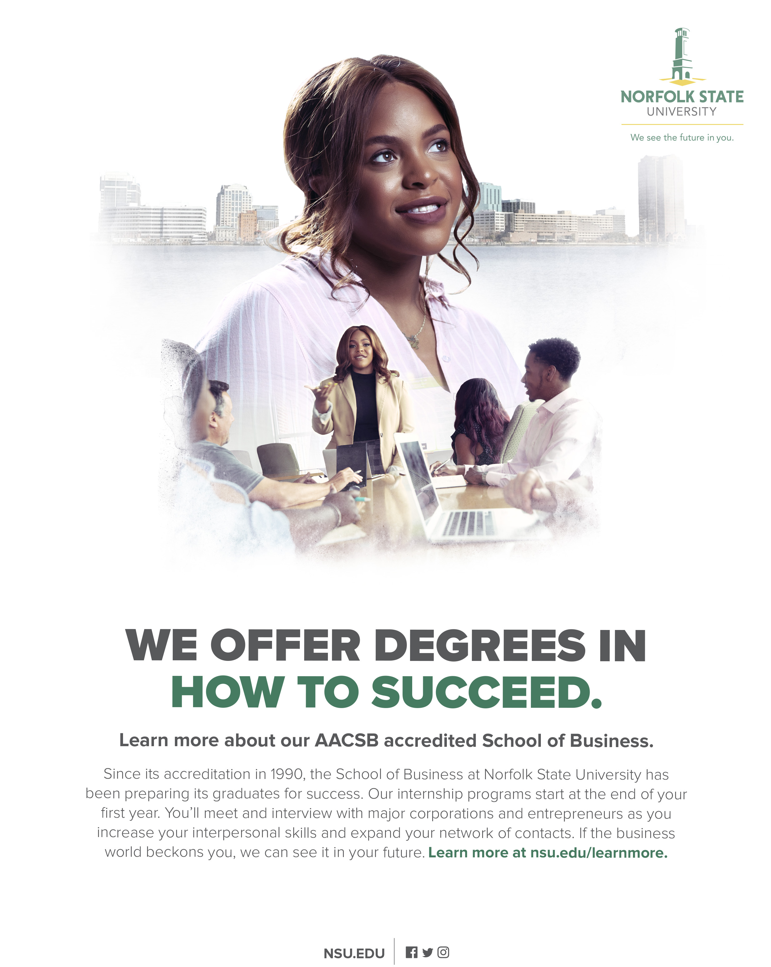 We offer degrees in how to succeed. Learn more about our AACSB accredited School of Business.Since its accreditation in 1990, the School of Business at Norfolk State University has been preparing its graduates for success. Our internship programs start at the end of your first year. You'll meet and interview with major corporations and entrepreneurs as you increase your interpersonal skills and expand your network of contacts. If the business world beckons you, we can see it in your future. Learn more at nsu.edu/learnmore