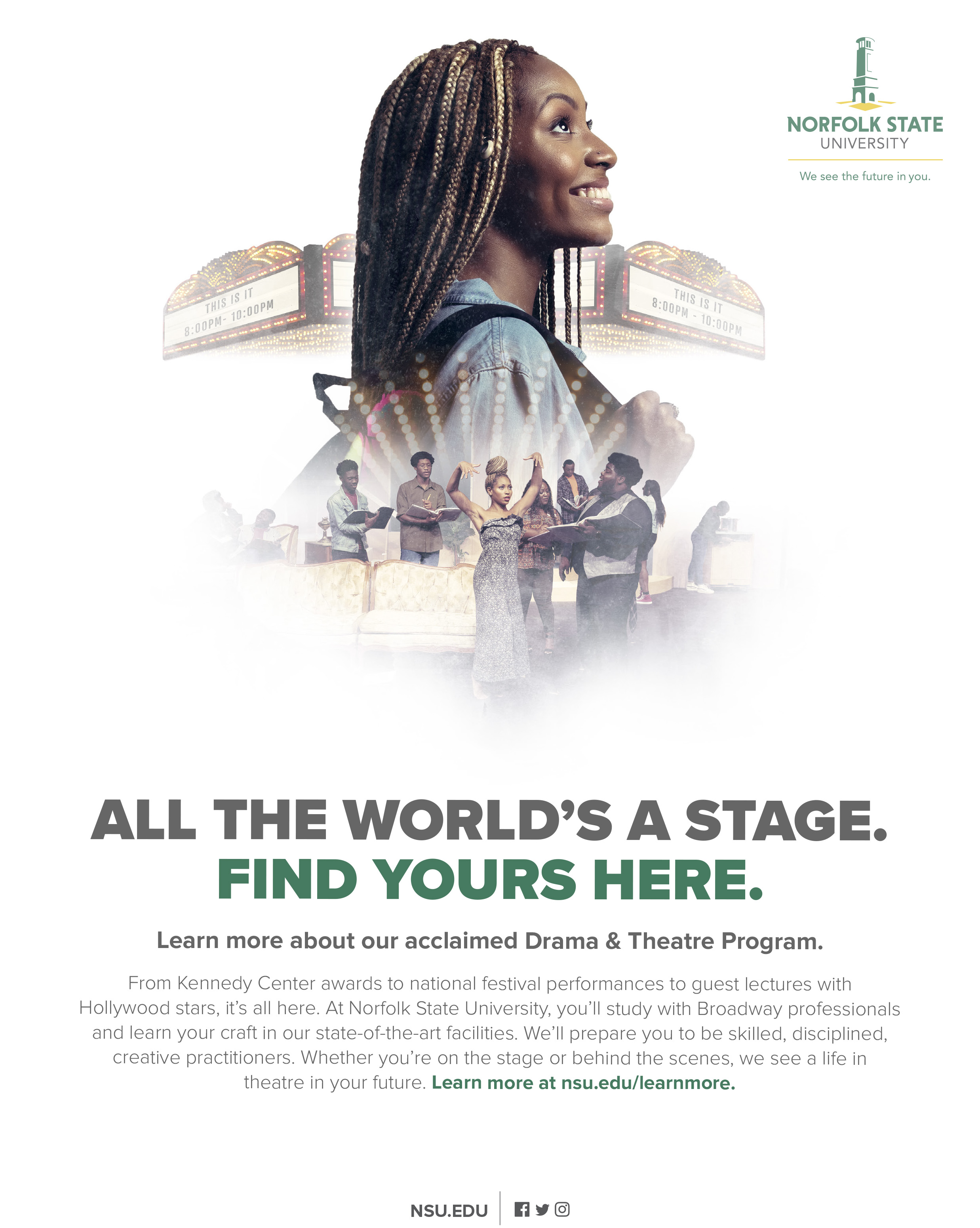 All the world's a stage. Find yours here.Learn more about our acclaimed Drama & Theatre Program.From Kennedy Center awards to national festival performances to guest lectures with Hollywood stars, it's all here. At Norfolk State University, you'll study with Broadway professionals and learn your craft in our state-of-the-art facilities. We'll prepare you to be skilled, disciplined,creative practitioners. Whether you're on the stage or behind the scenes, we see a life in theatre in your future. Learn more at nsu@edu/learnmore.