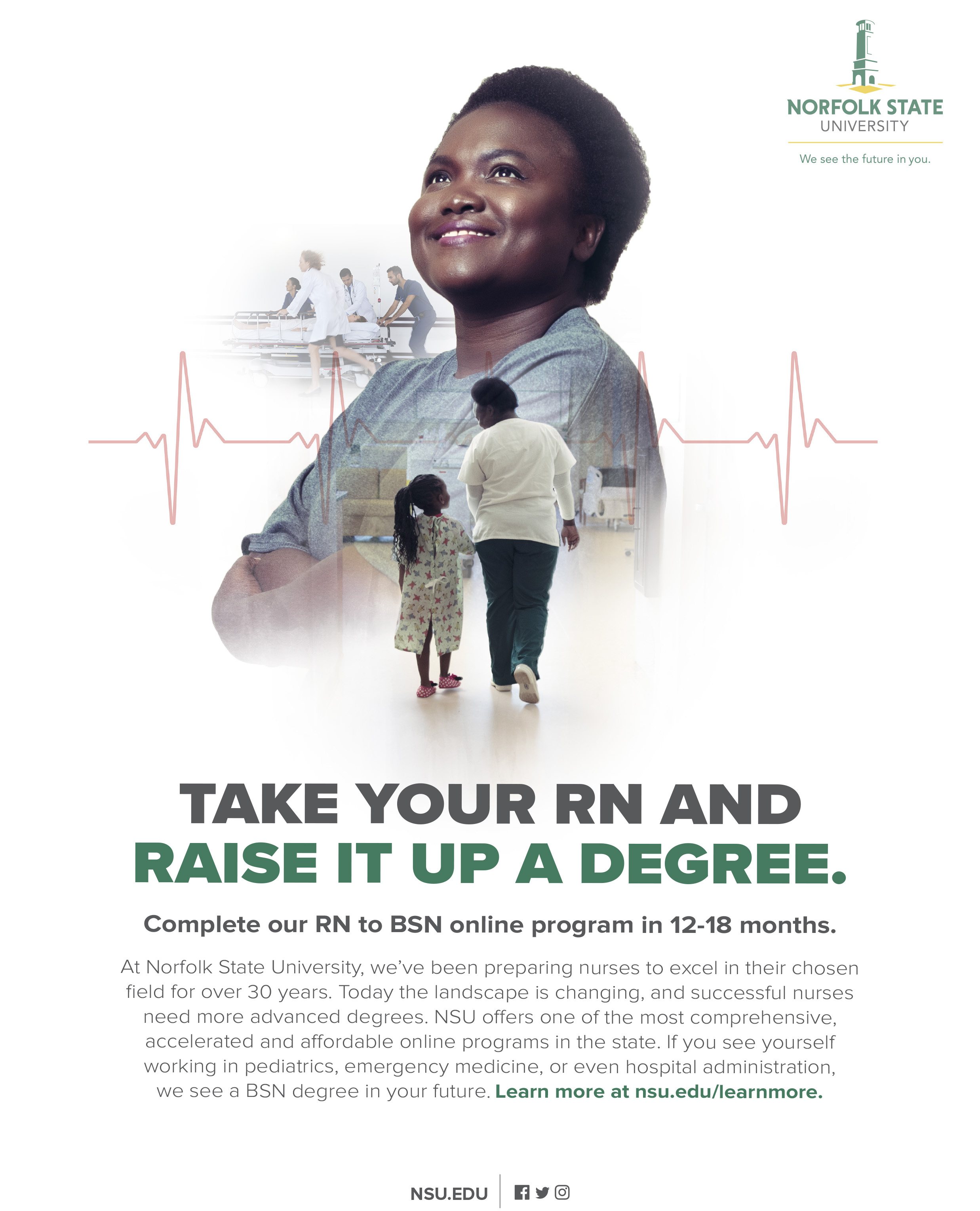 Take your RN and raise it up a degree. Complete our RN to BSN online program in 12-18 months.At Norfolk State University, we've been preparing nurses to excel in their chosen field for over 30 years. Today the landscape is changing, and successful nurses need more advanced degrees. NSU offers one of the most comprehensive, accelerated and affordable online programs in the state. If you see yourself working in pediatrics, emergency medicine, or even hospital administration, we see a BSN degree in your future. Learn more at nsu.edu/learnmore
