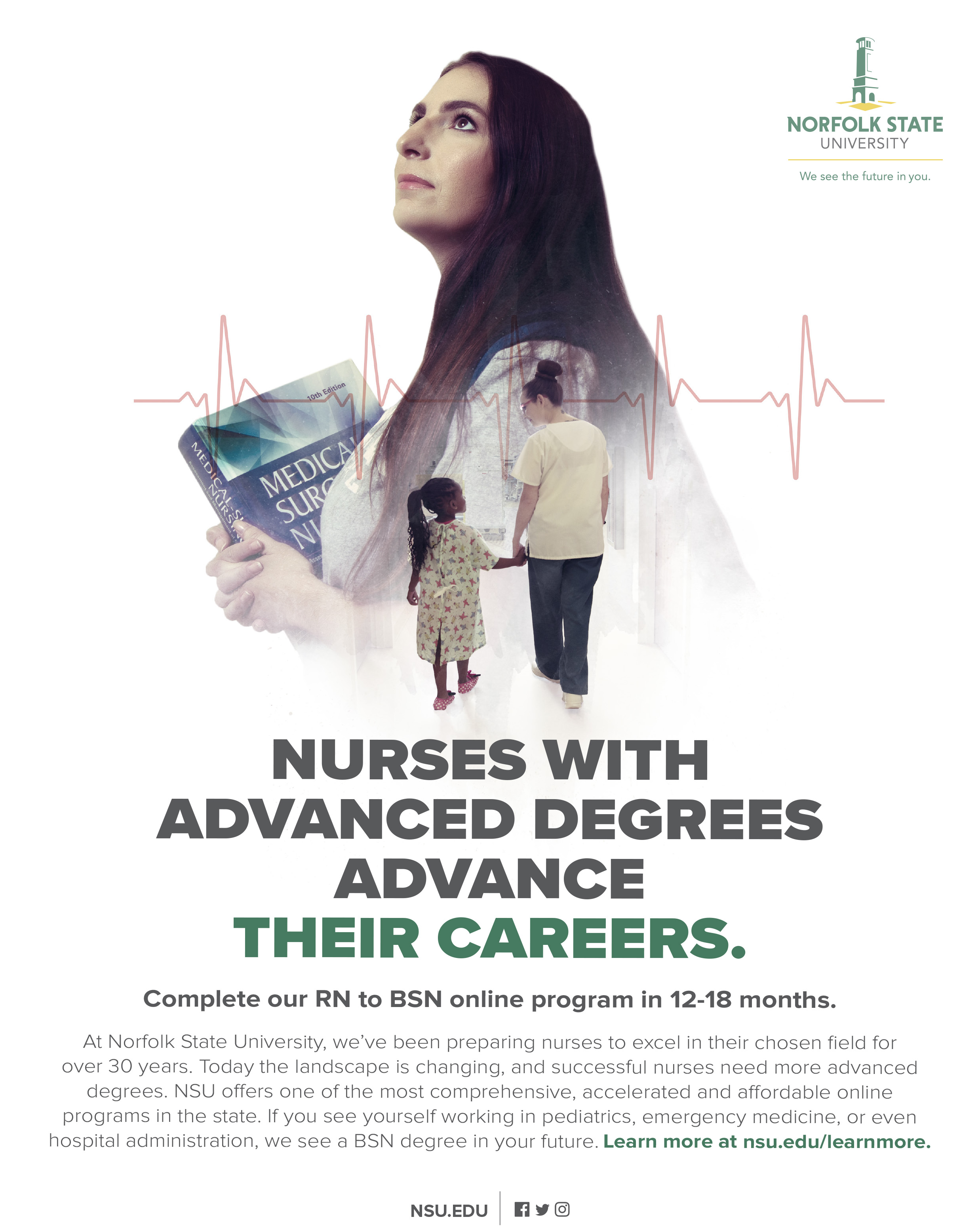 Nurses with Advanced Degrees advance their careers.Complete our RN to BSN online program in 12-18 months.At Norfolk State University, we've been preparing nurses to excel in their chosen field for over 30 years. Today the landscape is changing, and successful nurses need more advanced degrees. NSU offers one of the most comprehensive, accelerated and affordable online programs in the state. If you see yourself working in pediatrics, emergency medicine, or even hospital administration, we see a BSN degree in your future. Learn more at nsu.edu/learnmore