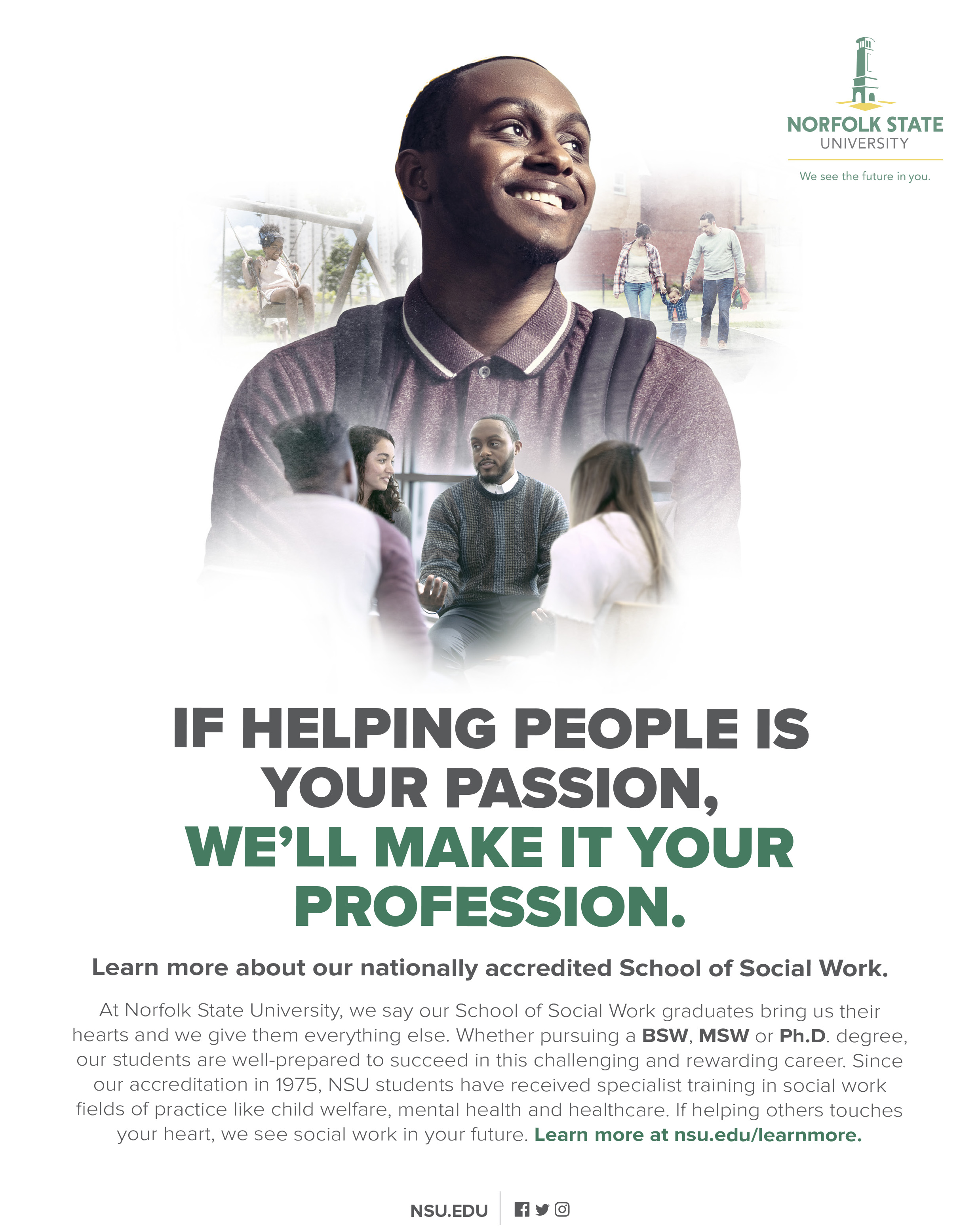 If helping people is your passion, we'll make it your profession. Learn more about our nationally accredited School of Social Work. At Norfolk State University, we say our School of Social Work graduates bring us their hearts and we give them everything else. Whether pursuing a BSW, MSW or Ph.D. degree, our students are well-prepared to succeed in this challenging and rewarding career. Since our accreditation in 1975, NSU students have received specialist training in social work fields of practice like child welfare, mental health and healthcare. If helping others touches your heart, we see social work in your future. Learn more at nsu.edu/learnmore