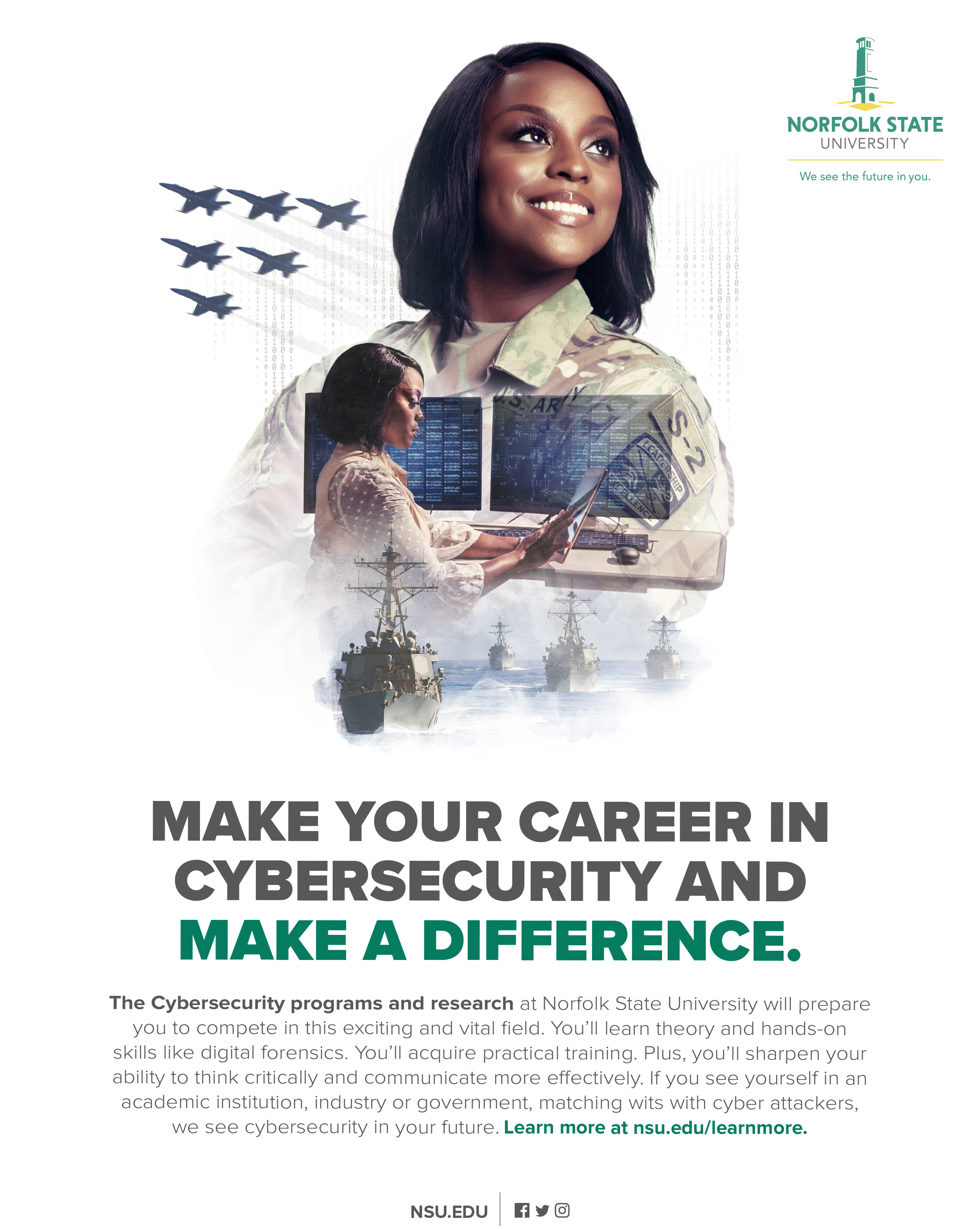 Make your career in cybersecurity and make a difference. The Cybersecurity programs and research at Norfolk State University will prepare you to compete in this exciting and vital field. You'll learn theory and hands-on skills like digital forensics. You'll acquire practical training. Plus, you'll sharpen your ability to think critically and communicate more effectively. If you see yourself in an academic institution, industry or government, matching wits with cyber attackers, we see cybersecurity in your future. Learn more at nsu@edu/learnmore.